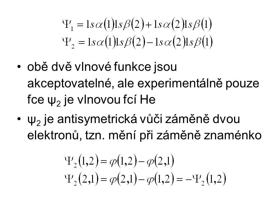 obě dvě vlnové funkce jsou akceptovatelné, ale experimentálně pouze fce ψ 2 je vlnovou fcí He ψ 2 je antisymetrická vůči záměně dvou elektronů, tzn. m
