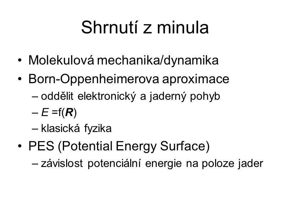 Shrnutí z minula Molekulová mechanika/dynamika Born-Oppenheimerova aproximace –oddělit elektronický a jaderný pohyb –E =f(R) –klasická fyzika PES (Potential Energy Surface) –závislost potenciální energie na poloze jader