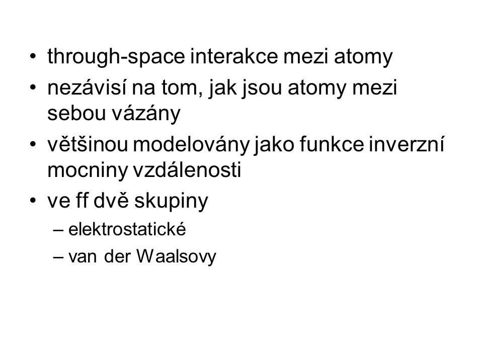 through-space interakce mezi atomy nezávisí na tom, jak jsou atomy mezi sebou vázány většinou modelovány jako funkce inverzní mocniny vzdálenosti ve ff dvě skupiny –elektrostatické –van der Waalsovy