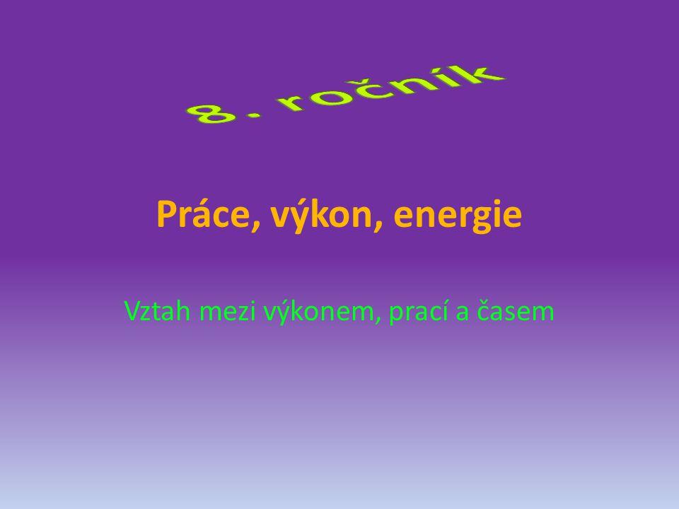 Práce, výkon, energie Vztah mezi výkonem, prací a časem