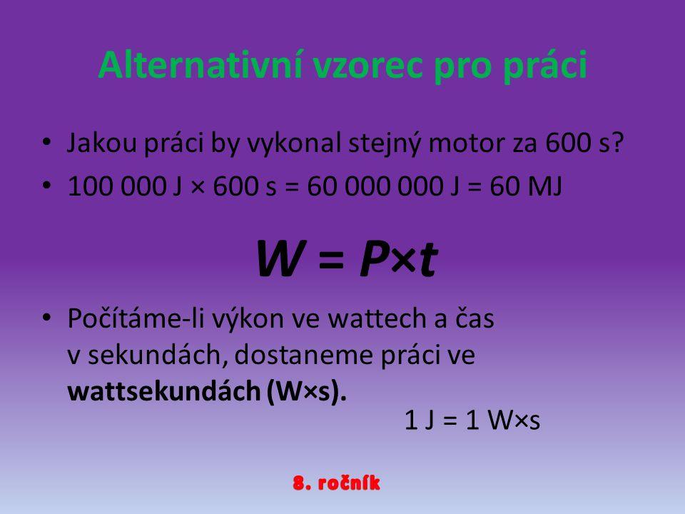 Alternativní vzorec pro práci Jakou práci by vykonal stejný motor za 600 s? 100 000 J × 600 s = 60 000 000 J = 60 MJ Počítáme-li výkon ve wattech a ča