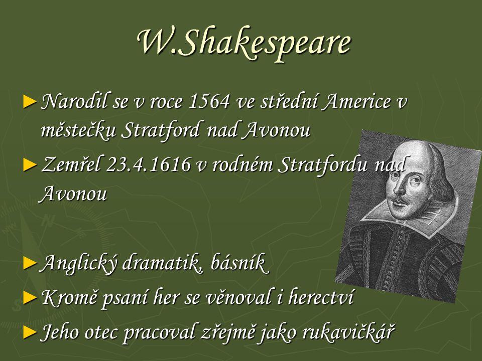 W.Shakespeare ► Narodil se v roce 1564 ve střední Americe v městečku Stratford nad Avonou ► Zemřel 23.4.1616 v rodném Stratfordu nad Avonou ► Anglický dramatik, básník ► Kromě psaní her se věnoval i herectví ► Jeho otec pracoval zřejmě jako rukavičkář