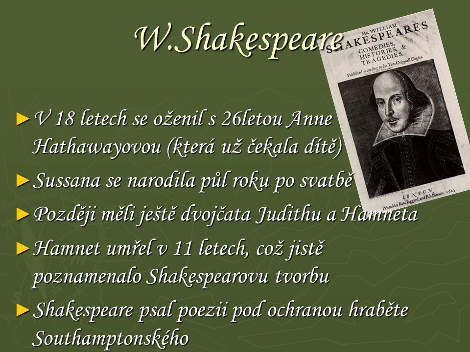 W.Shakespeare ► V 18 letech se oženil s 26letou Anne Hathawayovou (která už čekala dítě) ► Sussana se narodila půl roku po svatbě ► Později měli ještě dvojčata Judithu a Hamneta ► Hamnet umřel v 11 letech, což jistě poznamenalo Shakespearovu tvorbu ► Shakespeare psal poezii pod ochranou hraběte Southamptonského