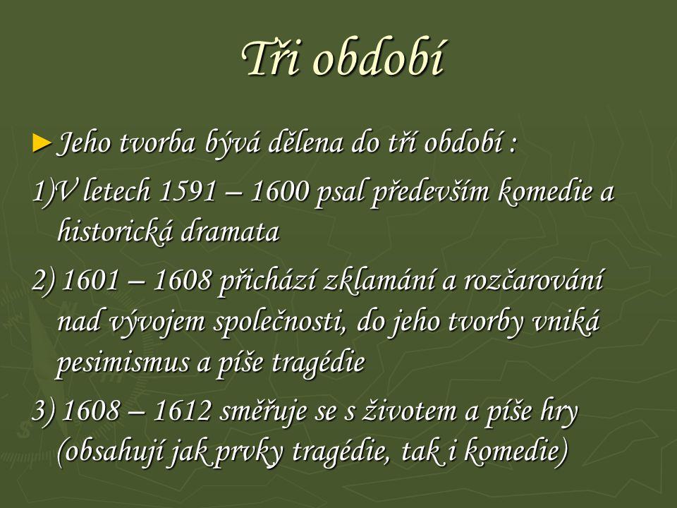 Tři období ► Jeho tvorba bývá dělena do tří období : 1)V letech 1591 – 1600 psal především komedie a historická dramata 2) 1601 – 1608 přichází zklamá