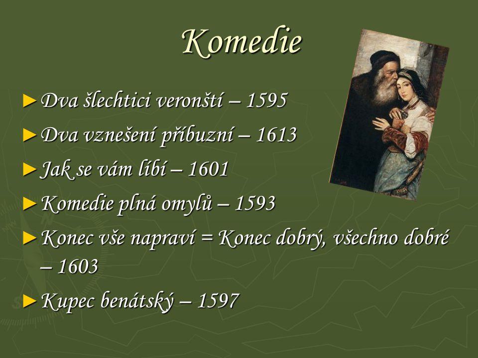 Komedie ► Dva šlechtici veronští – 1595 ► Dva vznešení příbuzní – 1613 ► Jak se vám líbí – 1601 ► Komedie plná omylů – 1593 ► Konec vše napraví = Konec dobrý, všechno dobré – 1603 ► Kupec benátský – 1597