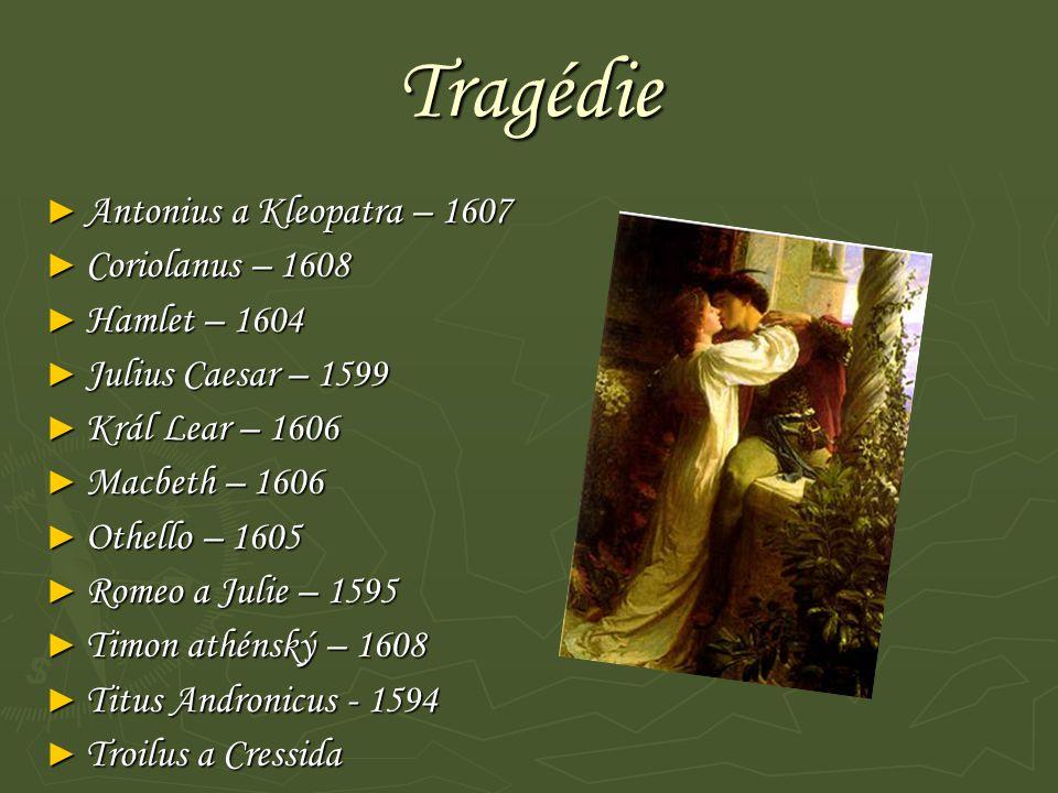 Tragédie ► Antonius a Kleopatra – 1607 ► Coriolanus – 1608 ► Hamlet – 1604 ► Julius Caesar – 1599 ► Král Lear – 1606 ► Macbeth – 1606 ► Othello – 1605