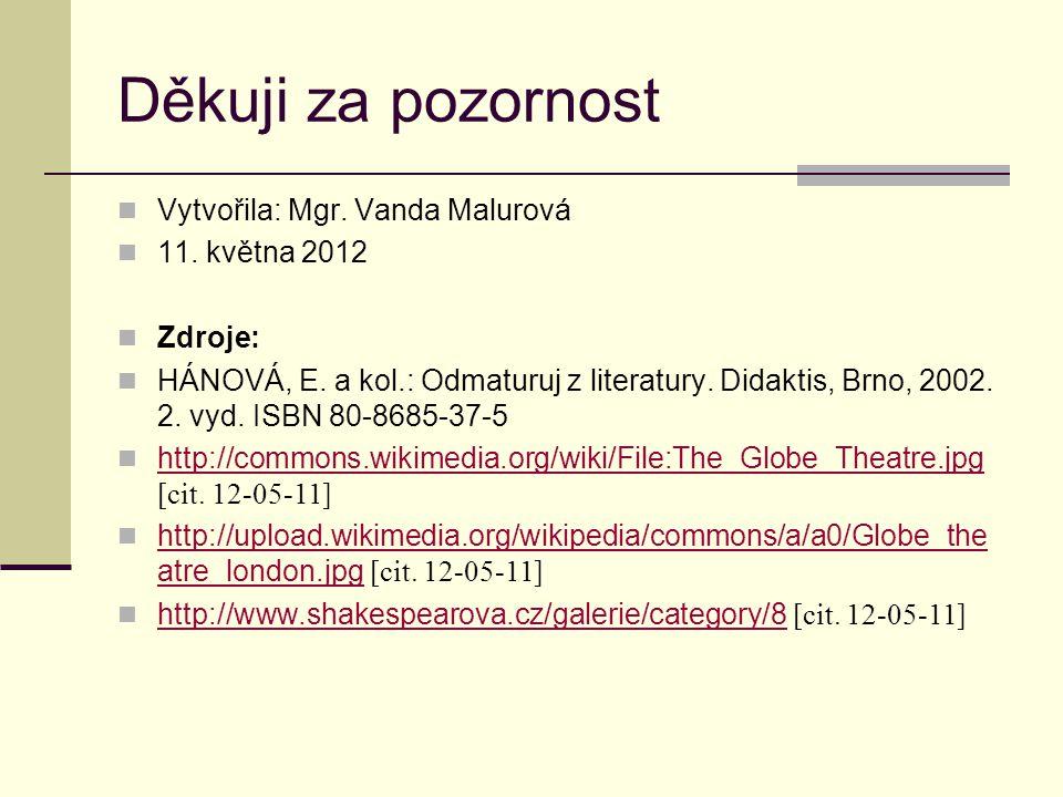 Děkuji za pozornost Vytvořila: Mgr. Vanda Malurová 11. května 2012 Zdroje: HÁNOVÁ, E. a kol.: Odmaturuj z literatury. Didaktis, Brno, 2002. 2. vyd. IS