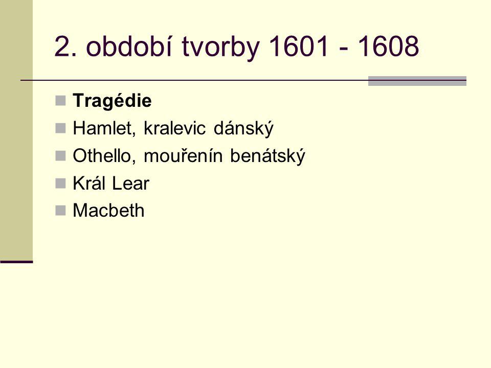 2. období tvorby 1601 - 1608 Tragédie Hamlet, kralevic dánský Othello, mouřenín benátský Král Lear Macbeth