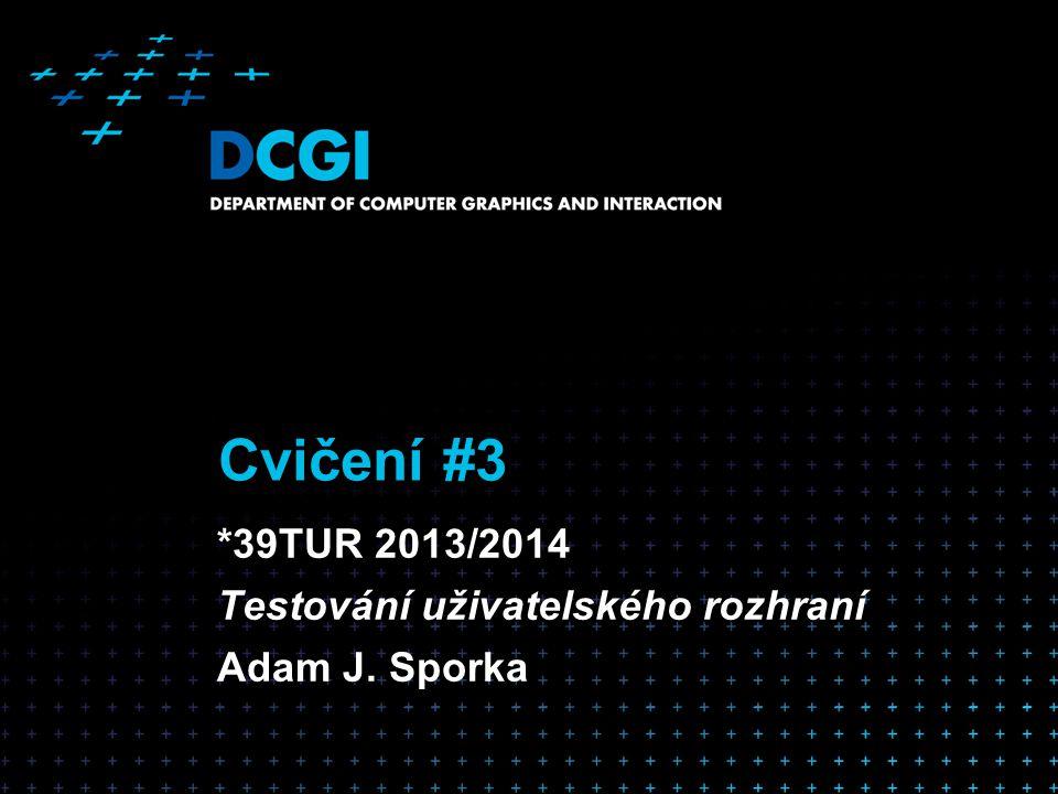 Cvičení #3 *39TUR 2013/2014 Testování uživatelského rozhraní Adam J. Sporka