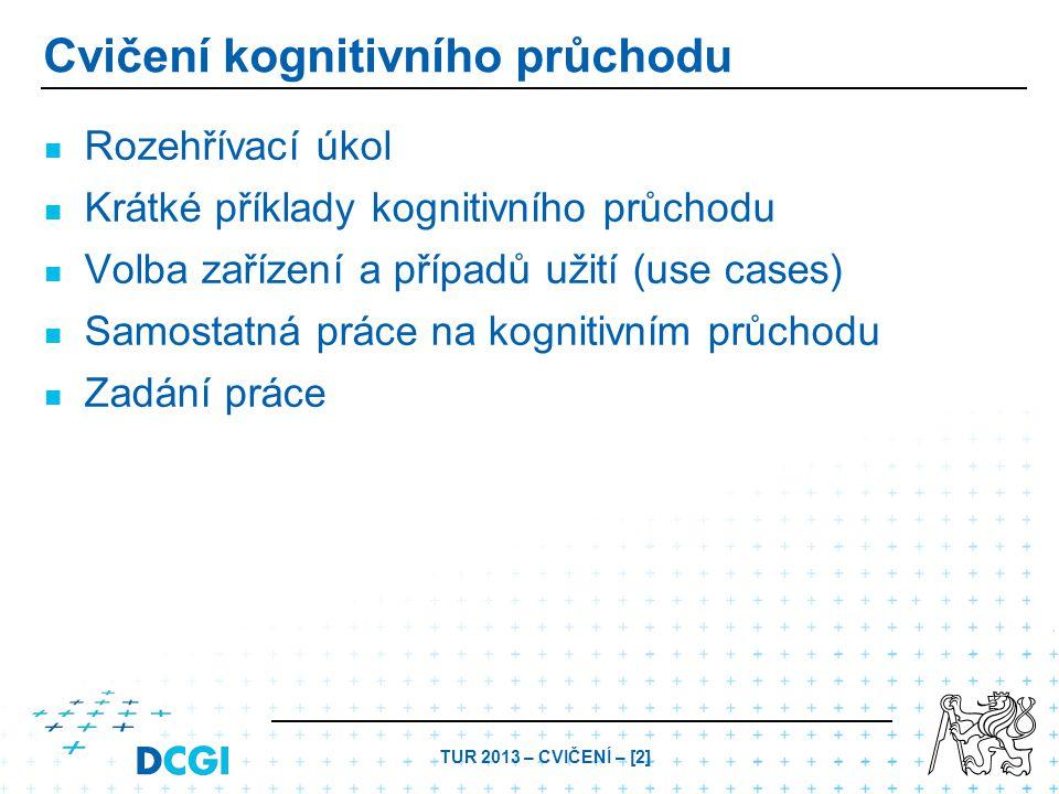 TUR 2013 – CVIČENÍ – [2] Cvičení kognitivního průchodu Rozehřívací úkol Krátké příklady kognitivního průchodu Volba zařízení a případů užití (use cases) Samostatná práce na kognitivním průchodu Zadání práce
