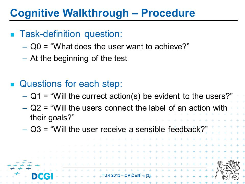 TUR 2013 – CVIČENÍ – [3] Cognitive Walkthrough – Procedure Task-definition question: – –Q0 = What does the user want to achieve – –At the beginning of the test Questions for each step: – –Q1 = Will the currect action(s) be evident to the users – –Q2 = Will the users connect the label of an action with their goals – –Q3 = Will the user receive a sensible feedback