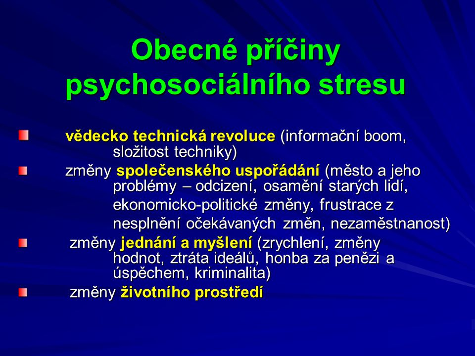 Obecné příčiny psychosociálního stresu vědecko technická revoluce (informační boom, složitost techniky) vědecko technická revoluce (informační boom, složitost techniky) změny společenského uspořádání (město a jeho problémy – odcizení, osamění starých lidí, ekonomicko-politické změny, frustrace z nesplnění očekávaných změn, nezaměstnanost) změny jednání a myšlení (zrychlení, změny hodnot, ztráta ideálů, honba za penězi a úspěchem, kriminalita) změny jednání a myšlení (zrychlení, změny hodnot, ztráta ideálů, honba za penězi a úspěchem, kriminalita) změny životního prostředí změny životního prostředí