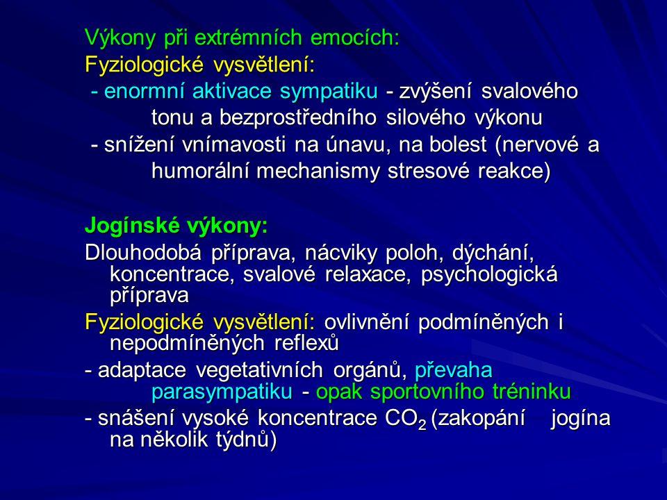 Výkony při extrémních emocích: Fyziologické vysvětlení: - enormní aktivace sympatiku - zvýšení svalového tonu a bezprostředního silového výkonu - snížení vnímavosti na únavu, na bolest (nervové a humorální mechanismy stresové reakce) Jogínské výkony: Dlouhodobá příprava, nácviky poloh, dýchání, koncentrace, svalové relaxace, psychologická příprava Fyziologické vysvětlení: ovlivnění podmíněných i nepodmíněných reflexů - adaptace vegetativních orgánů, převaha parasympatiku - opak sportovního tréninku - snášení vysoké koncentrace CO 2 (zakopání jogína na několik týdnů)