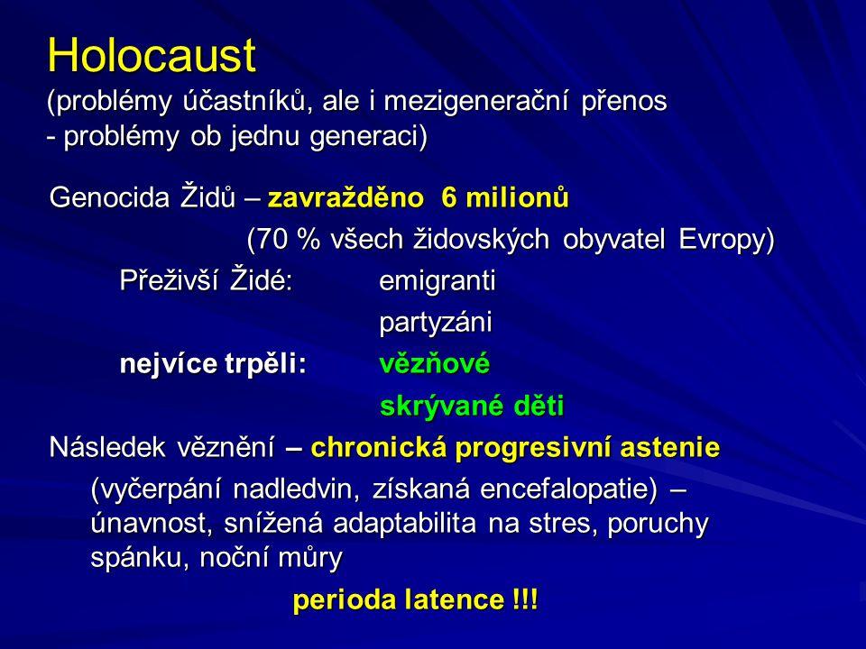 Holocaust (problémy účastníků, ale i mezigenerační přenos - problémy ob jednu generaci) Genocida Židů – zavražděno 6 milionů Genocida Židů – zavražděno 6 milionů (70 % všech židovských obyvatel Evropy) (70 % všech židovských obyvatel Evropy) Přeživší Židé: emigranti partyzáni nejvíce trpěli:vězňové skrývané děti skrývané děti Následek věznění – chronická progresivní astenie Následek věznění – chronická progresivní astenie (vyčerpání nadledvin, získaná encefalopatie) – únavnost, snížená adaptabilita na stres, poruchy spánku, noční můry perioda latence !!!