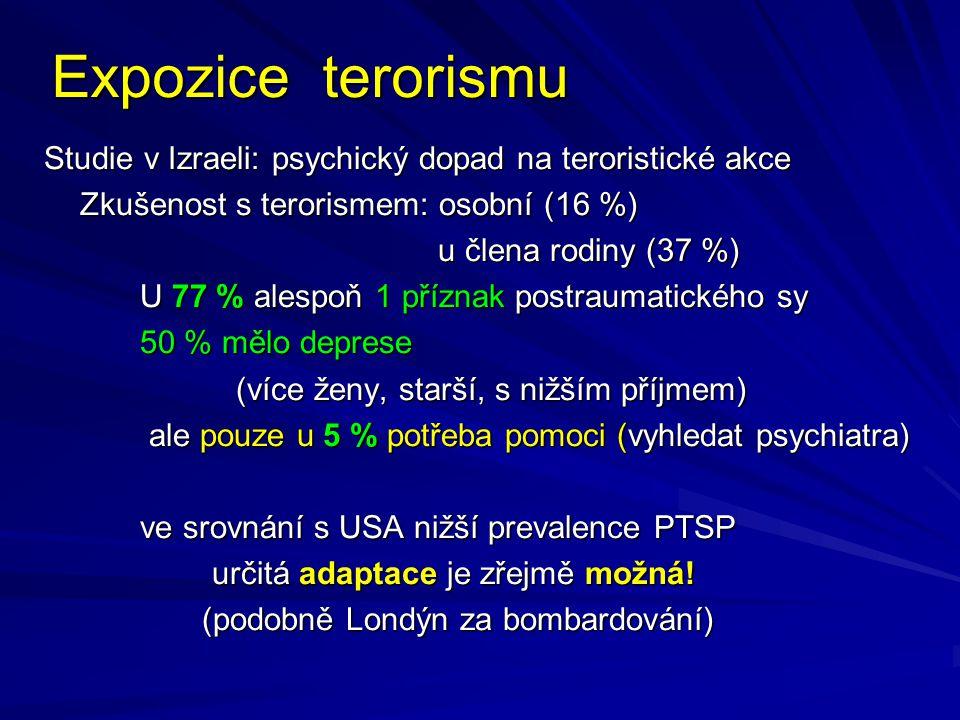 Expozice terorismu Studie v Izraeli: psychický dopad na teroristické akce Zkušenost s terorismem: osobní (16 %) u člena rodiny (37 %) u člena rodiny (37 %) U 77 % alespoň 1 příznak postraumatického sy 50 % mělo deprese (více ženy, starší, s nižším příjmem) (více ženy, starší, s nižším příjmem) ale pouze u 5 % potřeba pomoci (vyhledat psychiatra) ale pouze u 5 % potřeba pomoci (vyhledat psychiatra) ve srovnání s USA nižší prevalence PTSP určitá adaptace je zřejmě možná.