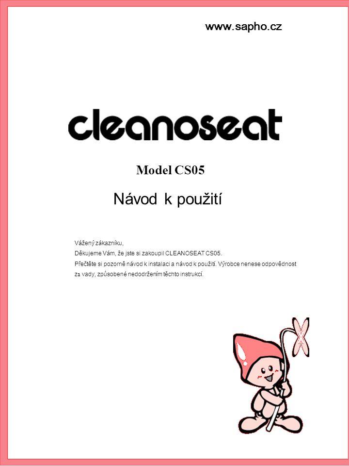 www.sapho.cz Návod k použití Model CS05 Vážený zákazníku, Děkujeme Vám, že jste si zakoupil CLEANOSEAT CS05. Přečtěte si pozorně návod k instalaci a n