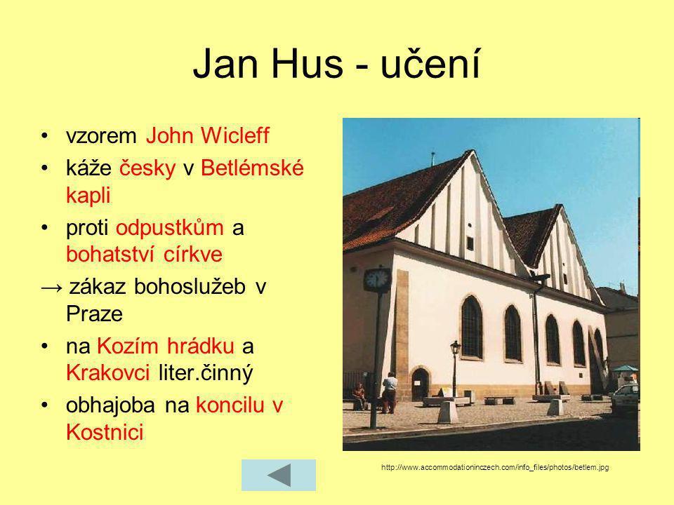 Jan Hus - učení vzorem John Wicleff káže česky v Betlémské kapli proti odpustkům a bohatství církve → zákaz bohoslužeb v Praze na Kozím hrádku a Krako