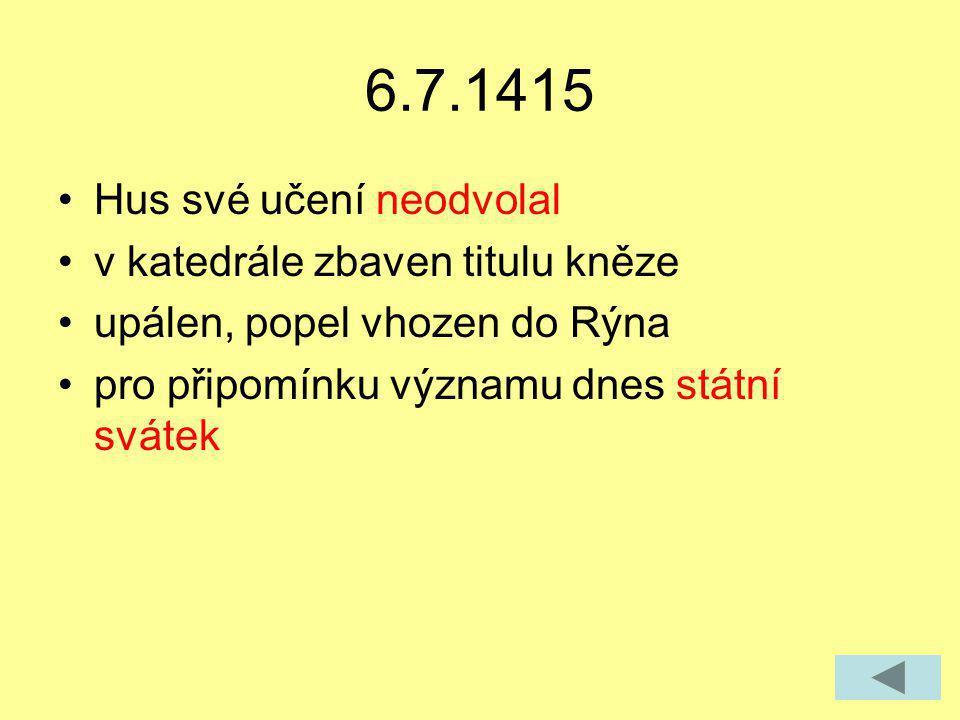 6.7.1415 Hus své učení neodvolal v katedrále zbaven titulu kněze upálen, popel vhozen do Rýna pro připomínku významu dnes státní svátek