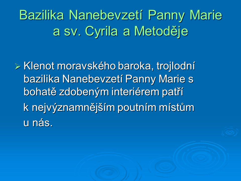 Bazilika Nanebevzetí Panny Marie a sv. Cyrila a Metoděje  Klenot moravského baroka, trojlodní bazilika Nanebevzetí Panny Marie s bohatě zdobeným inte