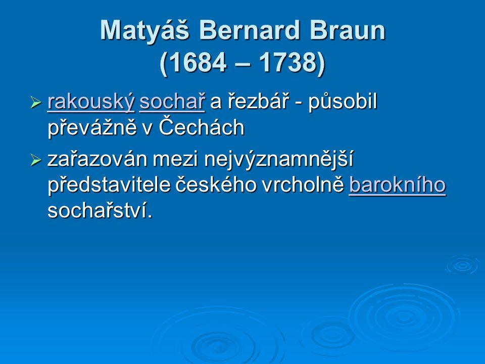 Matyáš Bernard Braun (1684 – 1738)  rakouský sochař a řezbář - působil převážně v Čechách rakouskýsochař rakouskýsochař  zařazován mezi nejvýznamnější představitele českého vrcholně barokního sochařství.