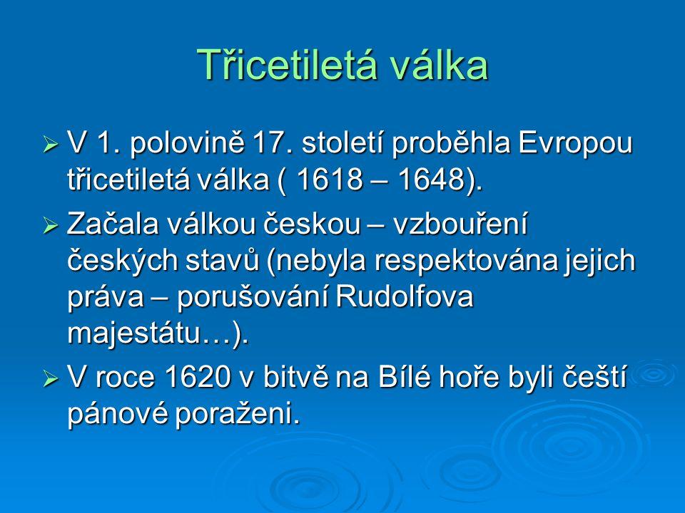 Třicetiletá válka  V 1. polovině 17. století proběhla Evropou třicetiletá válka ( 1618 – 1648).  Začala válkou českou – vzbouření českých stavů (neb