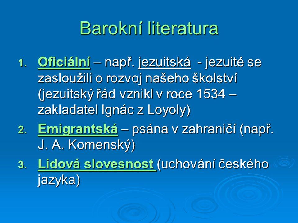 Barokní literatura 1. Oficiální – např. jezuitská - jezuité se zasloužili o rozvoj našeho školství (jezuitský řád vznikl v roce 1534 – zakladatel Igná