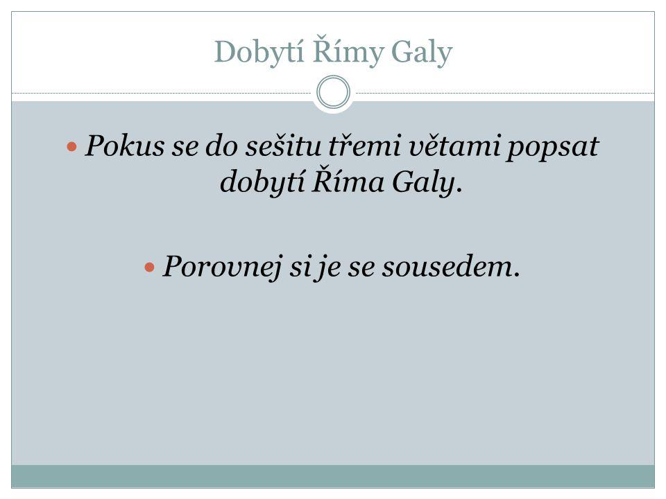 Dobytí Římy Galy Pokus se do sešitu třemi větami popsat dobytí Říma Galy. Porovnej si je se sousedem.