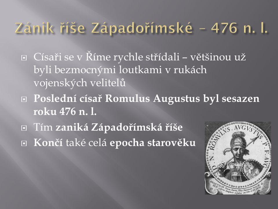  Císaři se v Říme rychle střídali – většinou už byli bezmocnými loutkami v rukách vojenských velitelů  Poslední císař Romulus Augustus byl sesazen r