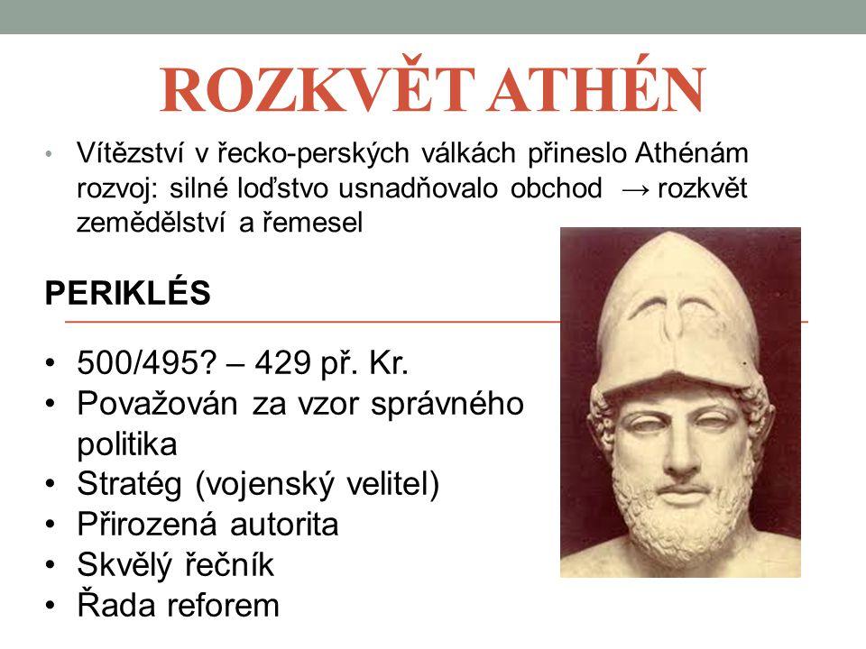 ROZKVĚT ATHÉN Vítězství v řecko-perských válkách přineslo Athénám rozvoj: silné loďstvo usnadňovalo obchod → rozkvět zemědělství a řemesel PERIKLÉS 500/495.
