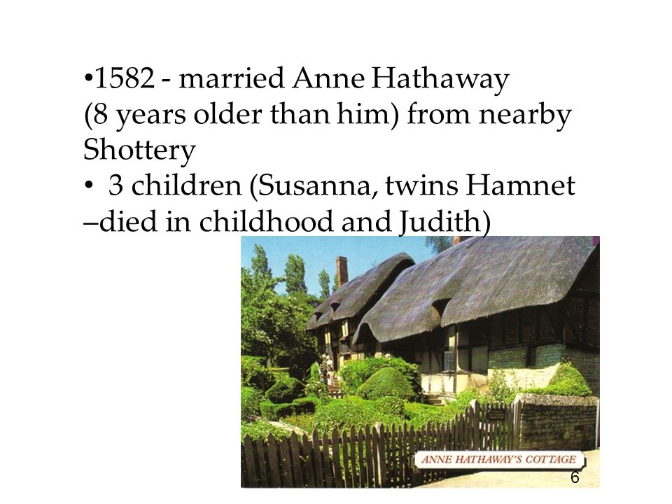 1582 - married Anne Hathaway (8 years older than him) from nearby Shottery 3 children (Susanna, twins Hamnet –died in childhood and Judith) 6