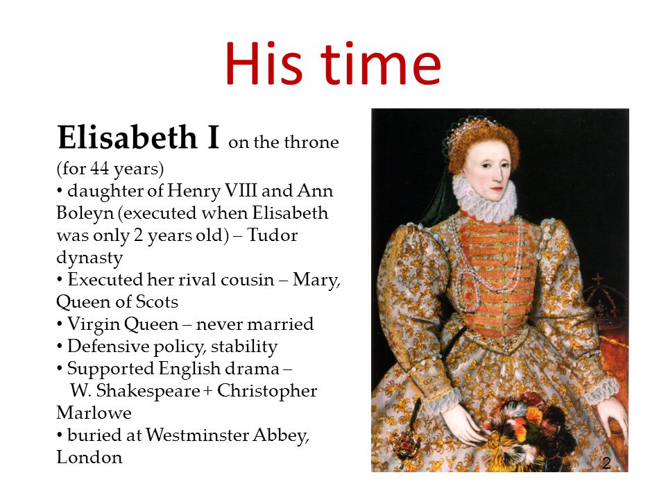 His time Elisabeth I on the throne (for 44 years) daughter of Henry VIII and Ann Boleyn (executed when Elisabeth was only 2 years old) – Tudor dynasty