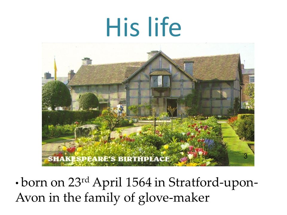 His life born on 23 rd April 1564 in Stratford-upon- Avon in the family of glove-maker 3