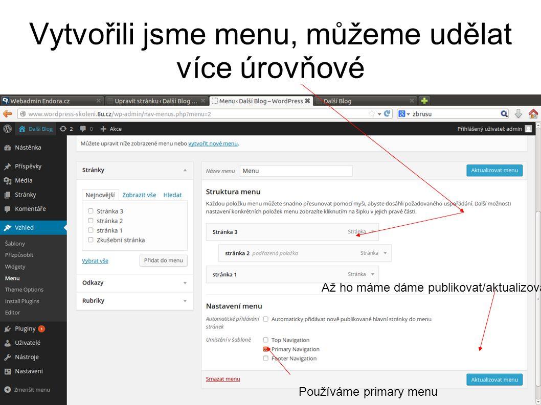 Vytvořili jsme menu, můžeme udělat více úrovňové Až ho máme dáme publikovat/aktualizovat Používáme primary menu