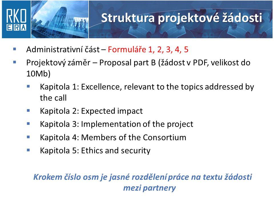 Struktura projektové žádosti  Administrativní část – Formuláře 1, 2, 3, 4, 5  Projektový záměr – Proposal part B (žádost v PDF, velikost do 10Mb)  Kapitola 1: Excellence, relevant to the topics addressed by the call  Kapitola 2: Expected impact  Kapitola 3: Implementation of the project  Kapitola 4: Members of the Consortium  Kapitola 5: Ethics and security Krokem číslo osm je jasné rozdělení práce na textu žádosti mezi partnery