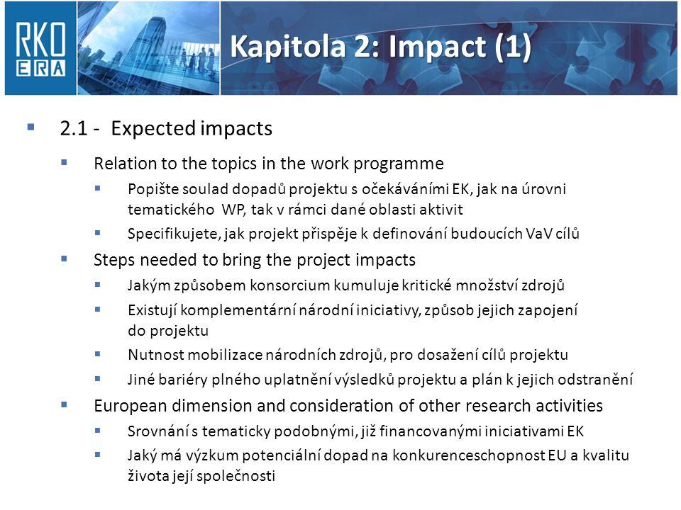 Kapitola 2: Impact (1)  2.1 - Expected impacts  Relation to the topics in the work programme  Popište soulad dopadů projektu s očekáváními EK, jak na úrovni tematického WP, tak v rámci dané oblasti aktivit  Specifikujete, jak projekt přispěje k definování budoucích VaV cílů  Steps needed to bring the project impacts  Jakým způsobem konsorcium kumuluje kritické množství zdrojů  Existují komplementární národní iniciativy, způsob jejich zapojení do projektu  Nutnost mobilizace národních zdrojů, pro dosažení cílů projektu  Jiné bariéry plného uplatnění výsledků projektu a plán k jejich odstranění  European dimension and consideration of other research activities  Srovnání s tematicky podobnými, již financovanými iniciativami EK  Jaký má výzkum potenciální dopad na konkurenceschopnost EU a kvalitu života její společnosti