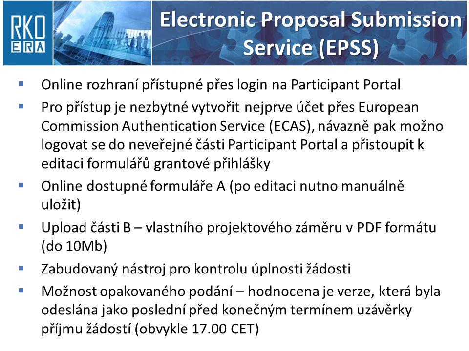 Electronic Proposal Submission Service (EPSS)  Online rozhraní přístupné přes login na Participant Portal  Pro přístup je nezbytné vytvořit nejprve účet přes European Commission Authentication Service (ECAS), návazně pak možno logovat se do neveřejné části Participant Portal a přistoupit k editaci formulářů grantové přihlášky  Online dostupné formuláře A (po editaci nutno manuálně uložit)  Upload části B – vlastního projektového záměru v PDF formátu (do 10Mb)  Zabudovaný nástroj pro kontrolu úplnosti žádosti  Možnost opakovaného podání – hodnocena je verze, která byla odeslána jako poslední před konečným termínem uzávěrky příjmu žádostí (obvykle 17.00 CET)