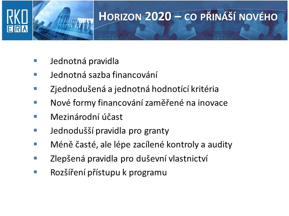 H ORIZON 2020 – CO PŘINÁŠÍ NOVÉHO  Jednotná pravidla  Jednotná sazba financování  Zjednodušená a jednotná hodnotící kritéria  Nové formy financování zaměřené na inovace  Mezinárodní účast  Jednodušší pravidla pro granty  Méně časté, ale lépe zacílené kontroly a audity  Zlepšená pravidla pro duševní vlastnictví  Rozšíření přístupu k programu