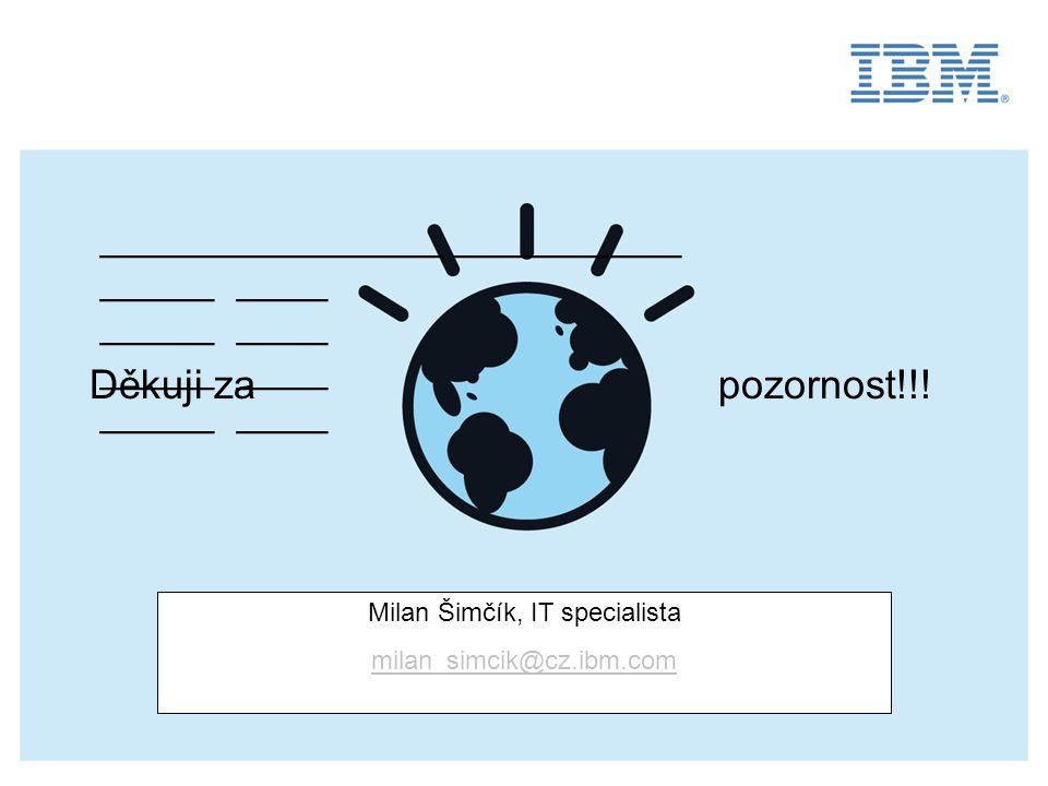 _______________ __________ _____ ____ Milan Šimčík, IT specialista milan_simcik@cz.ibm.com Děkuji za pozornost!!!