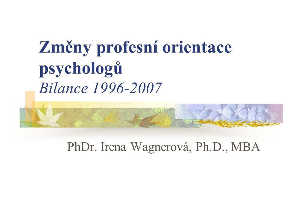 Změny profesní orientace psychologů Bilance 1996-2007 PhDr. Irena Wagnerová, Ph.D., MBA