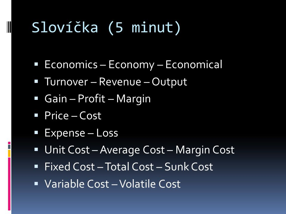 Slovíčka (5 minut)  Economics – Economy – Economical  Turnover – Revenue – Output  Gain – Profit – Margin  Price – Cost  Expense – Loss  Unit Cost – Average Cost – Margin Cost  Fixed Cost – Total Cost – Sunk Cost  Variable Cost – Volatile Cost