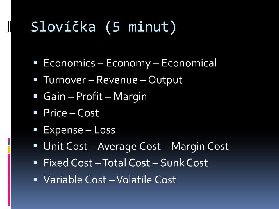 Slovíčka (5 minut)  Economics – Economy – Economical  Turnover – Revenue – Output  Gain – Profit – Margin  Price – Cost  Expense – Loss  Unit Co