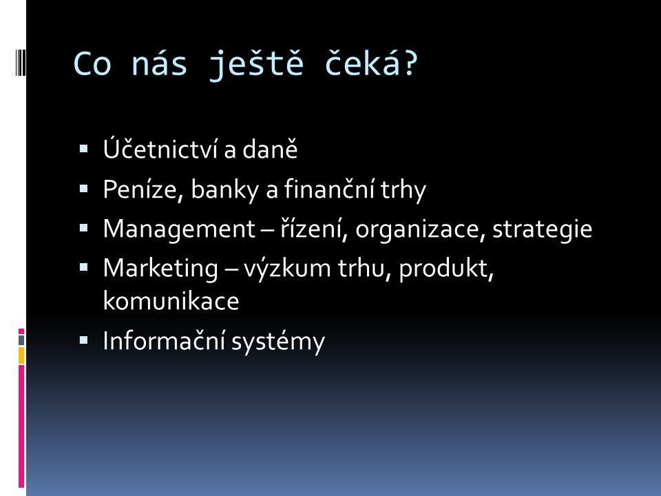 Co nás ještě čeká?  Účetnictví a daně  Peníze, banky a finanční trhy  Management – řízení, organizace, strategie  Marketing – výzkum trhu, produkt