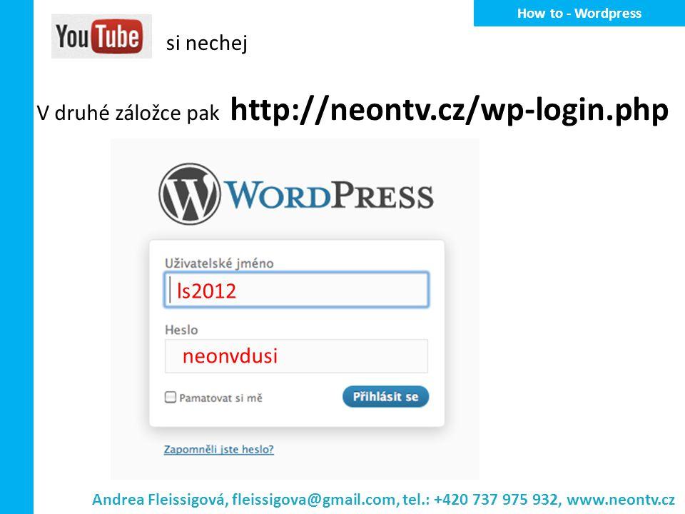 H ow to - Wordpress si nechej V druhé záložce pak http://neontv.cz/wp-login.php ls2012 neonvdusi Andrea Fleissigová, fleissigova@gmail.com, tel.: +420