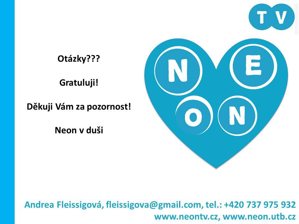 Otázky??? Gratuluji! Děkuji Vám za pozornost! Neon v duši Andrea Fleissigová, fleissigova@gmail.com, tel.: +420 737 975 932 www.neontv.cz, www.neon.ut