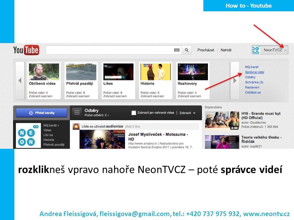 rozklikneš vpravo nahoře NeonTVCZ – poté správce videí H ow to - Youtube Andrea Fleissigová, fleissigova@gmail.com, tel.: +420 737 975 932, www.neontv