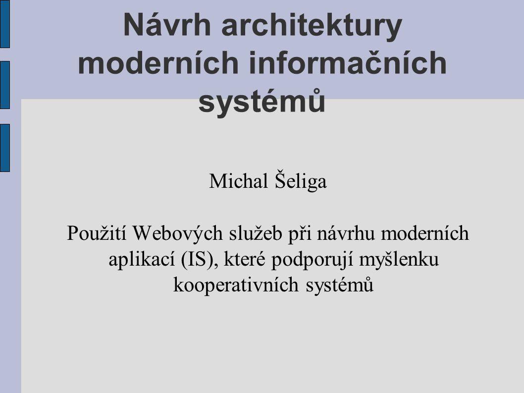 Návrh architektury moderních informačních systémů Michal Šeliga Použití Webových služeb při návrhu moderních aplikací (IS), které podporují myšlenku k