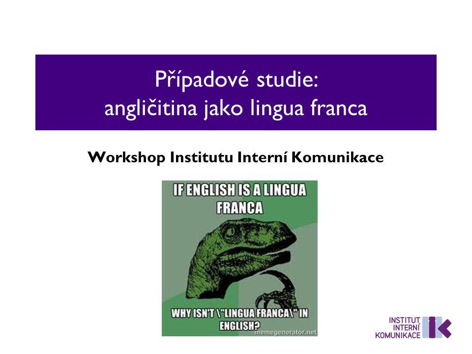 Případové studie: angličitina jako lingua franca Workshop Institutu Interní Komunikace