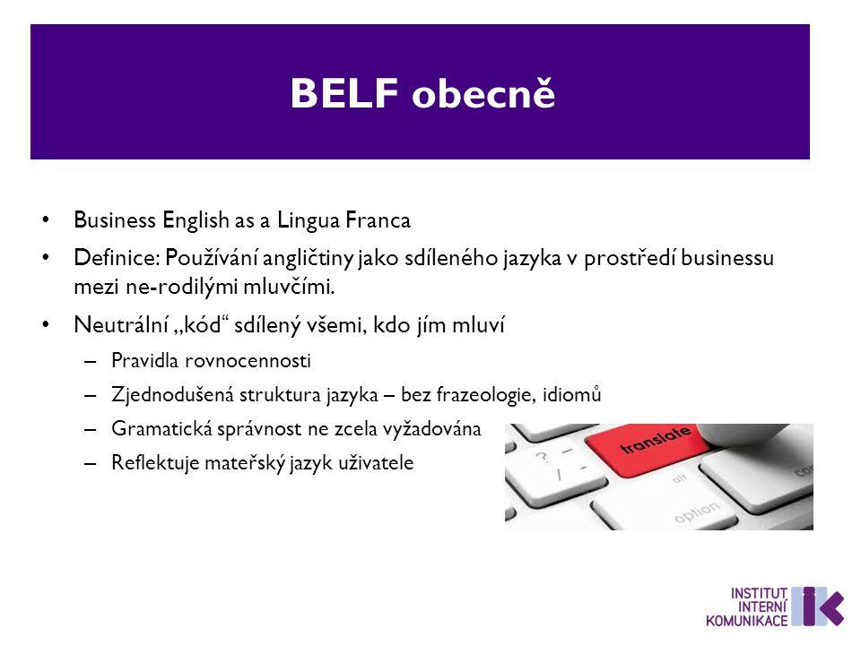 BELF obecně Business English as a Lingua Franca Definice: Používání angličtiny jako sdíleného jazyka v prostředí businessu mezi ne-rodilými mluvčími.