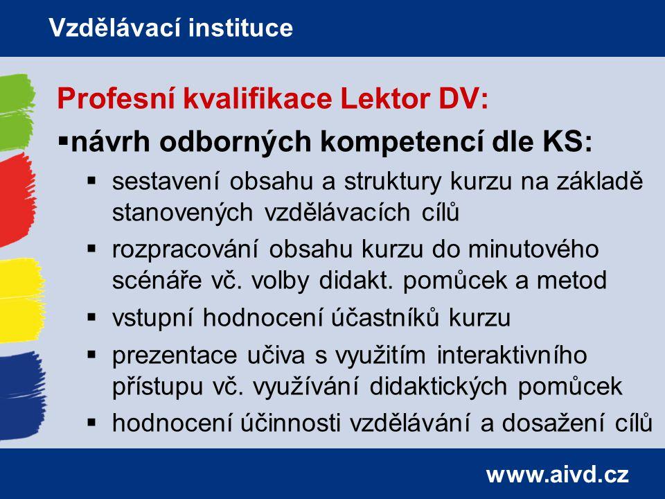 www.aivd.cz Profesní kvalifikace Lektor DV:  návrh odborných kompetencí dle KS:  sestavení obsahu a struktury kurzu na základě stanovených vzdělávacích cílů  rozpracování obsahu kurzu do minutového scénáře vč.