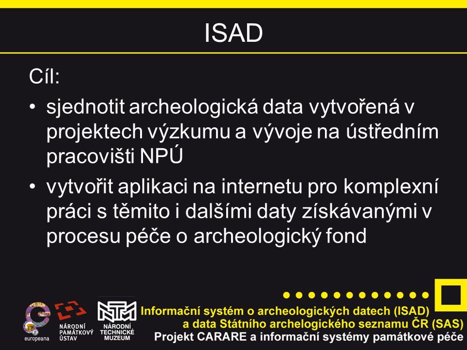 ISAD Cíl: sjednotit archeologická data vytvořená v projektech výzkumu a vývoje na ústředním pracovišti NPÚ vytvořit aplikaci na internetu pro komplexní práci s těmito i dalšími daty získávanými v procesu péče o archeologický fond